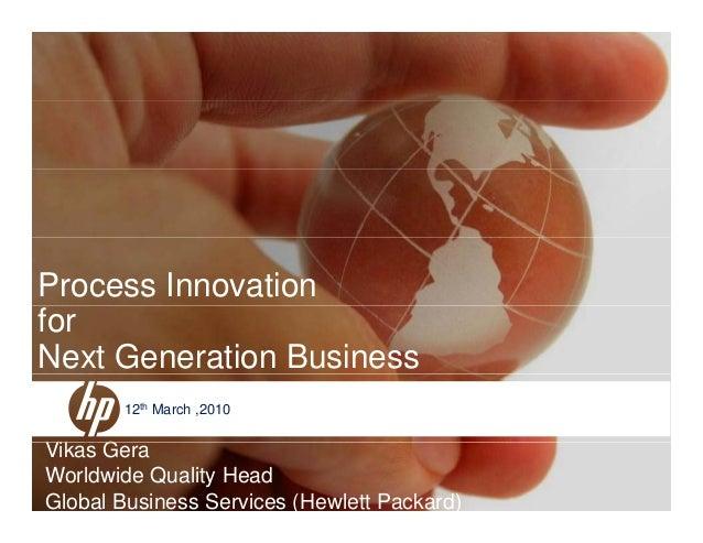 Process Innovation for Next Generation Business Vik G 12th March ,2010 © 2006 Hewlett-Packard Development Company, L.P. Th...