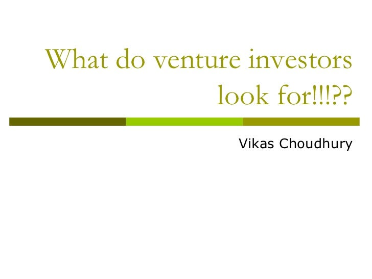 What do venture investors             look for!!!??                Vikas Choudhury