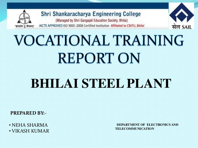 inplant training report for bhilai steel plant for mechanical engineering only Respected sir , i am abhilash b completed my be in mechanical engineering stream with 69% aggregate and passpout in the year 2011i have alsocompleted my diploma in mechanical engineering i have an experience of 1 year as an inplant trainee during my diplomai am looking for mechanical design related job to explore my knowledge and my.