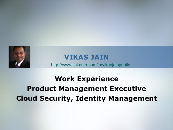 VIKAS JAIN        http://www.linkedin.com/in/vikasjainpublic         Work Experience   Product Management ExecutiveCloud S...