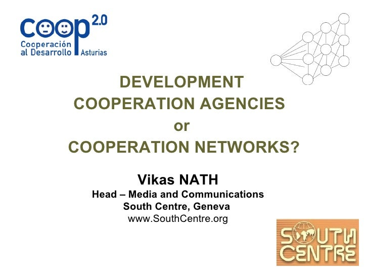 DEVELOPMENT  COOPERATION AGENCIES  or  COOPERATION NETWORKS? Vikas NATH Head – Media and Communications South Centre, Gene...