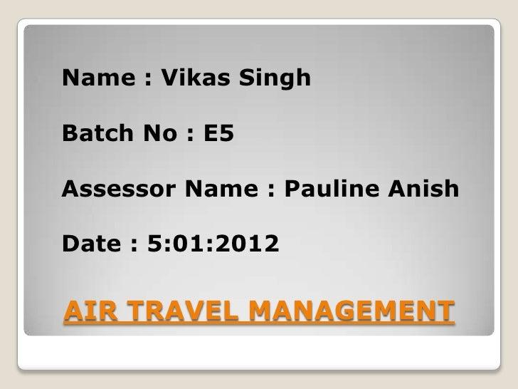 Name : Vikas SinghBatch No : E5Assessor Name : Pauline AnishDate : 5:01:2012AIR TRAVEL MANAGEMENT