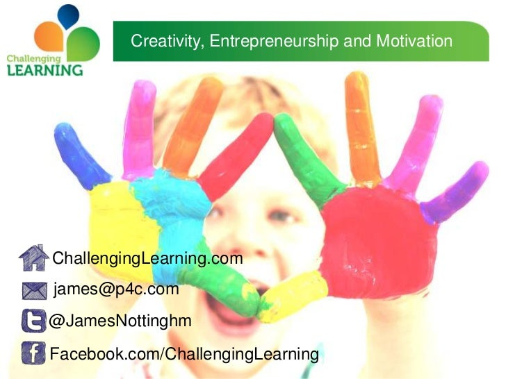 Creativity, Entrepreneurship and MotivationChallengingLearning.comjames@p4c.com@JamesNottinghmFacebook.com/ChallengingLear...