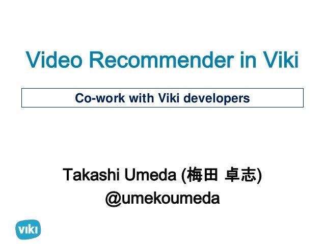 Video Recommender in Viki  Co-work with Viki developers  Takashi Umeda (梅田卓志)  @umekoumeda