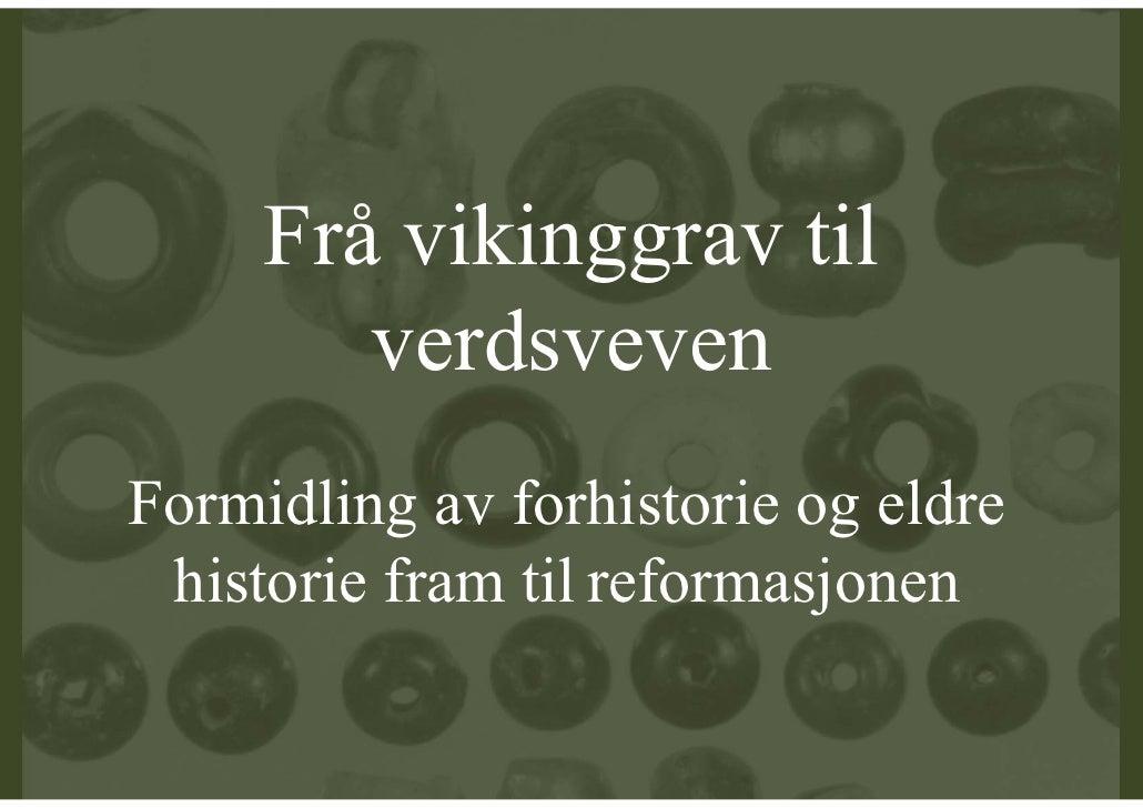 Frå vikinggrav til         verdsveven Formidling av forhistorie og eldre  historie fram til reformasjonen