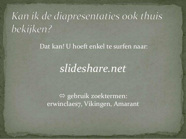 Dat kan! U hoeft enkel te surfen naar:  slideshare.net   gebruik zoektermen:  erwinclaes7, Vikingen, Amarant