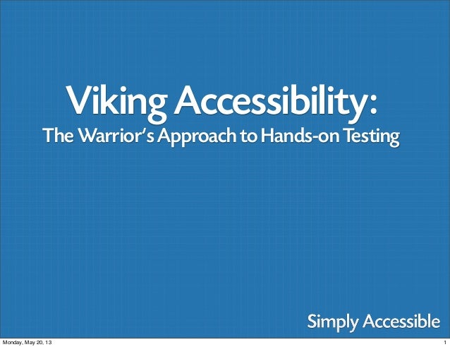 1Monday, May 20, 13 Viking Accessibility: The Warrior's Approach to Hands-on Testing