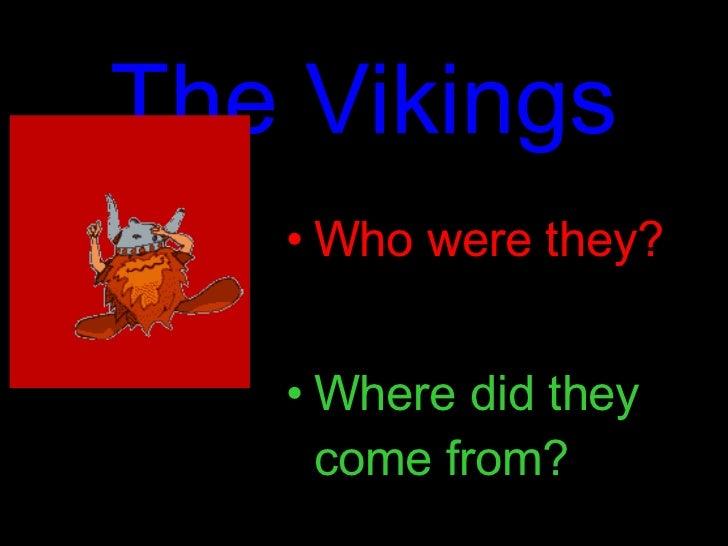 The Vikings <ul><li>Who were they? </li></ul><ul><li>Where did they come from? </li></ul>