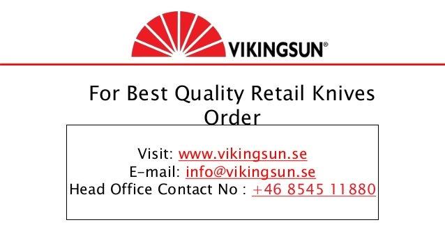 For Best Quality Retail Knives Order Visit: www.vikingsun.se E-mail: info@vikingsun.se Head Office Contact No : +46 8545 1...