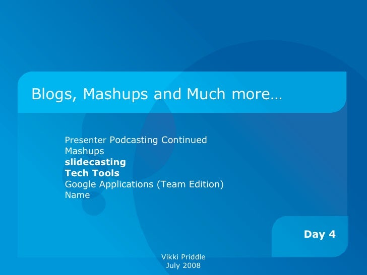 Blogs, Mashups and Much more… Presenter  Podcasting Continued Mashups slidecasting Tech Tools Google Applications (Team Ed...