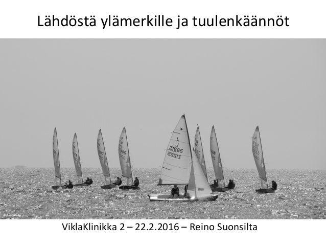Lähdöstä  ylämerkille  ja  tuulenkäännöt   ViklaKlinikka  2  –  22.2.2016  –  Reino  Suonsilta