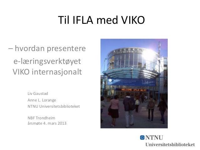 Til IFLA med VIKO – hvordan presentere e-læringsverktøyet VIKO internasjonalt Liv Gaustad Anne L. Lorange NTNU Universitet...