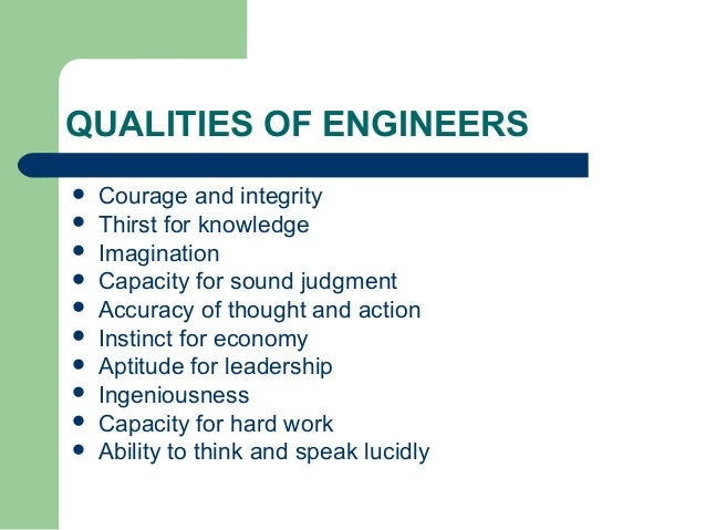 engineering skills There are many qualities and skills an individual needs to become an effective engineer and to have a successful career engineering is dynamic so it needs people who can work across disciplines, with others, and continually adapt to new challenges.