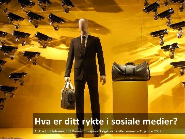 Hva er ditt rykte i sosiale medier? Av Ole Emil Johnsen, Colt Kommunikasjon –  Høgskolen i Lillehammer – 21.januar 2009 CC...