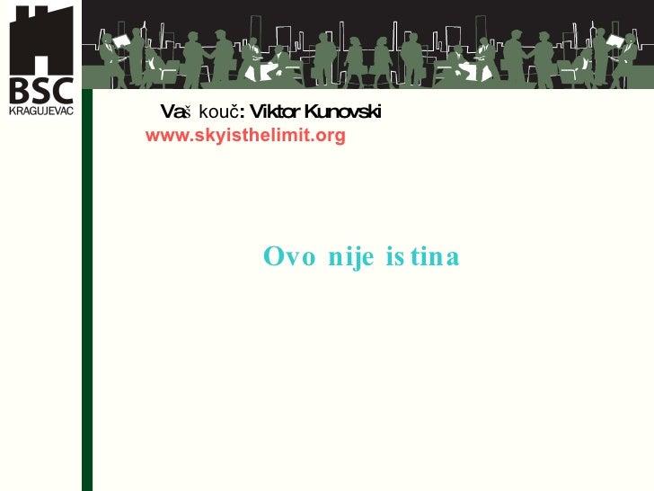 <ul><li>Va š   kouč : Viktor Kunovski   www.skyisthelimit.org   Ovo nije istina </li></ul>