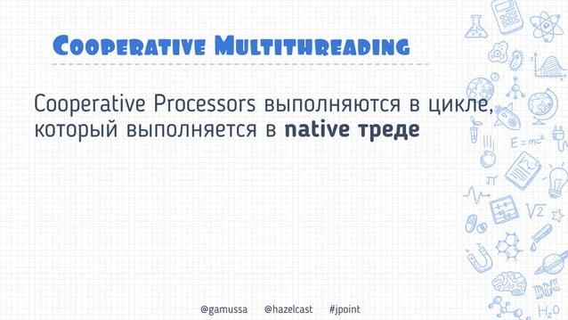 @gamussa @hazelcast #jpoint Cooperative Multithreading 1 поток может выполнять ~1000 tasklet Если нечего делать, тред