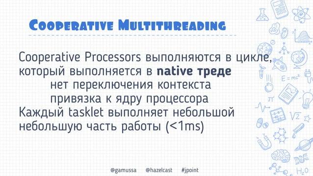 @gamussa @hazelcast #jpoint Cooperative Multithreading 1 поток может выполнять ~1000 tasklet Если нечего делать, тред Ребр...
