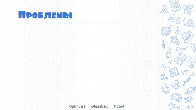 @gamussa @hazelcast #jpoint 101011 Бэкапьы Консистентный бэкап системы Обработка «At-least once» vs «Exactly once» Снэпшот...