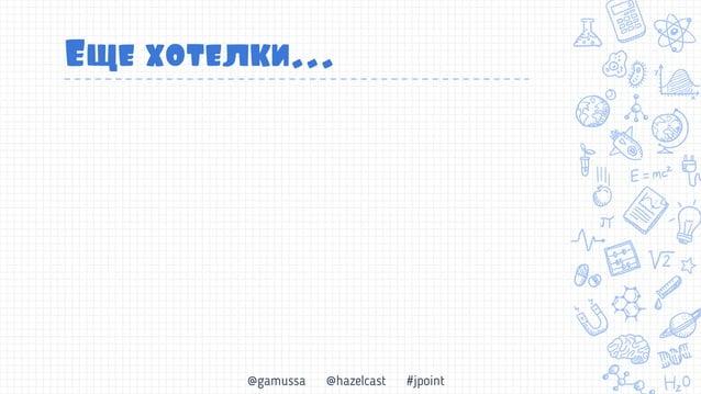 @gamussa @hazelcast #jpoint Еще хотелки… Простота знакомый API встраиваемость Cloud Native