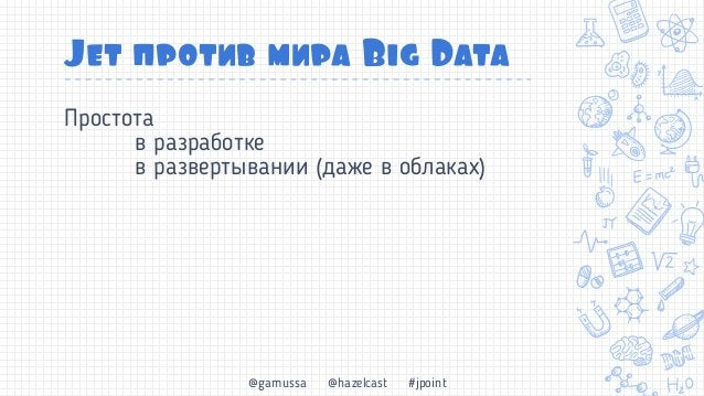 @gamussa @hazelcast #jpoint Jet против мира Big Data Простота в разработке в развертывании (даже в облаках) Скорость data ...
