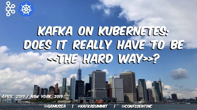 @gamussa | #kafkasummit | @ConfluentINc Kafka on Kubernetes: Does it really have to be «The Hard Way»? April, 2019 / New Y...