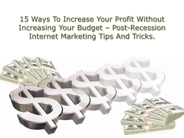15 Ways To Increase Your Profit Without Increasing Your Budget – Post-Recession Internet Marketing Tips And Tricks.<br />