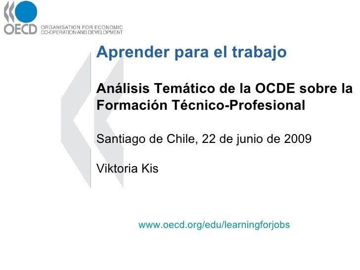 Aprender para el trabajo Análisis Temático de la OCDE sobre la Formación Técnico-Profesional Santiago de Chile, 22 de juni...