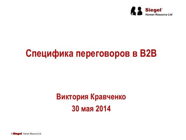 Специфика переговоров в B2B Виктория Кравченко 30 мая 2014 © Siegel Human Resource Ltd.