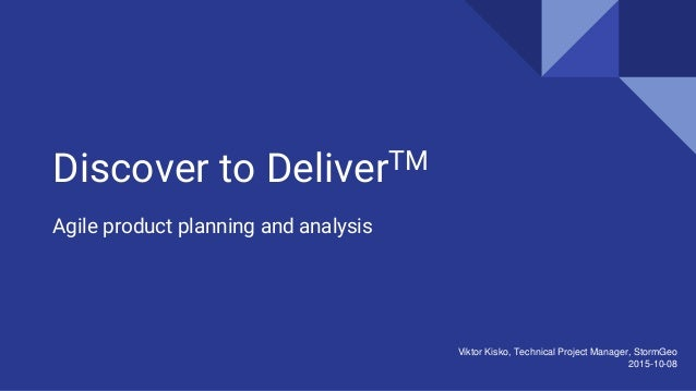 Discover to DeliverTM Agile product planning and analysis Viktor Kisko, Technical Project Manager, StormGeo 2015-10-08