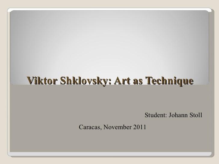 Viktor Shklovsky: Art as Technique Student: Johann Stoll Caracas, November 2011