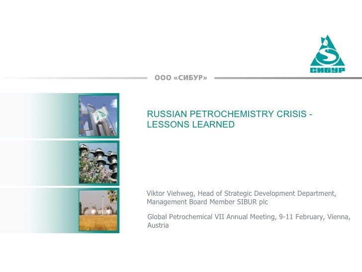 RUSSIAN PETROCHEMISTRY CRISIS - LESSONS LEARNED Viktor Viehweg, Head of Strategic Development Department,  Management Boar...