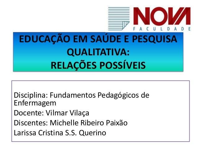 EDUCAÇÃO EM SAÚDE E PESQUISA  QUALITATIVA:  RELAÇÕES POSSÍVEIS  Disciplina: Fundamentos Pedagógicos de  Enfermagem  Docent...