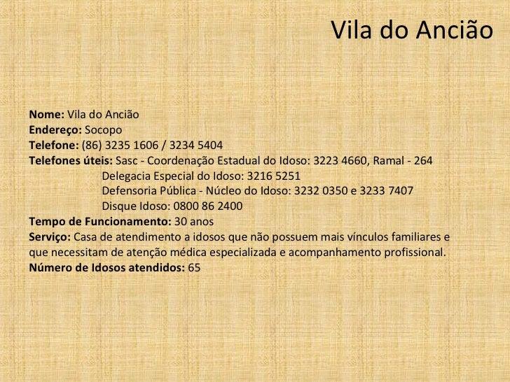 Vila do Ancião Nome:  Vila do Ancião Endereço:  Socopo Telefone:  (86) 3235 1606 / 3234 5404 Telefones úteis:  Sasc - Coor...