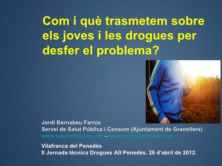 Com i què trasmetem sobreels joves i les drogues perdesfer el problema?Jordi Bernabeu FarrúsServei de Salut Pública i Cons...