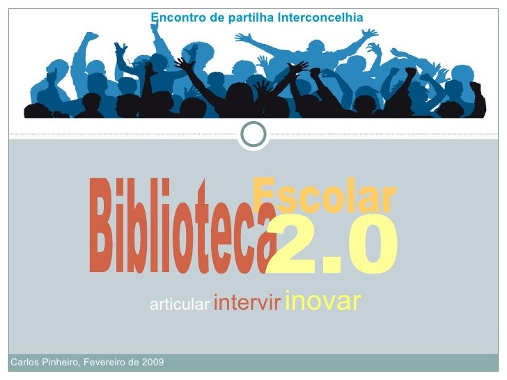 Encontro de partilha Interconcelhia Carlos Pinheiro, Fevereiro de 2009 articular   intervir   inovar Escolar Biblioteca 2.0