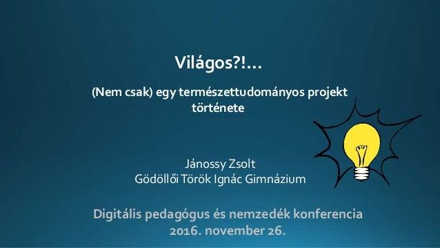 Digitális pedagógus és nemzedék konferencia 2016. november 26. Világos?!… (Nem csak) egy természettudományos projekt törté...