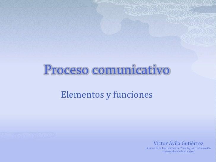 Proceso comunicativo<br />Elementos y funciones<br />Víctor Ávila Gutiérrez<br />Alumno de la Licenciatura en Tecnologías ...