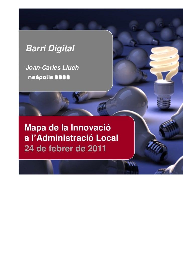 Barri DigitalJoan-Carles LluchMapa de la Innovacióa l'Administració Local24 de febrer de 2011                    Mapa de l...