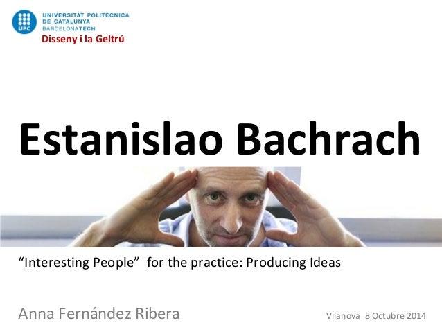 "Disseny i la Geltrú Estanislao Bachrach ""Interesting People"" for the practice: Producing Ideas Anna Fernández Ribera Vilan..."