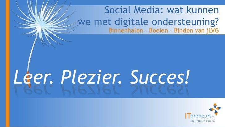 Social Media: wat kunnen        we met digitale ondersteuning?              Binnenhalen – Boeien – Binden van jLVGLeer. Pl...