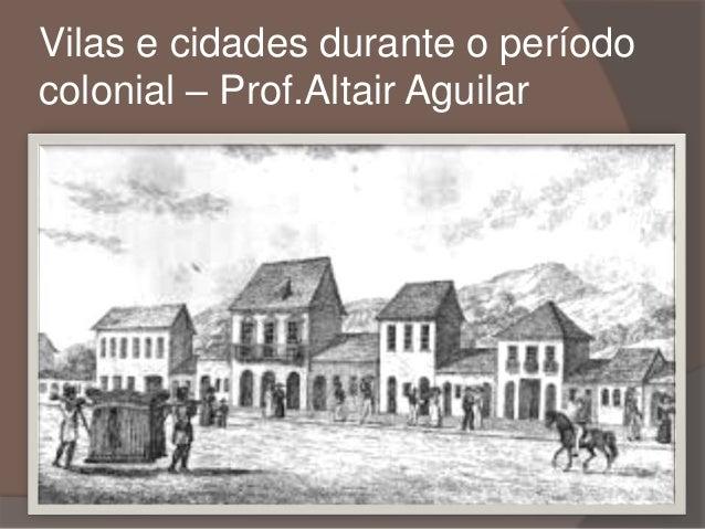 Vilas e cidades durante o período  colonial – Prof.Altair Aguilar