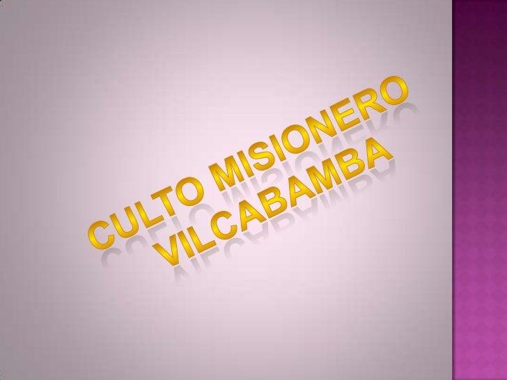 CULTO MISIONERO <br />VILCABAMBA<br />