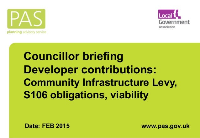 Councillor briefing Developer contributions: Community Infrastructure Levy, S106 obligations, viability Date: FEB 2015 www...