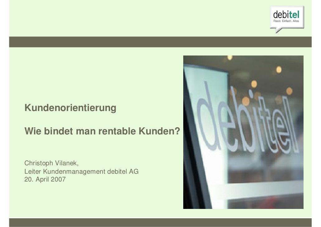 Kundenorientierung  Wie bindet man rentable Kunden?   Christoph Vilanek, Leiter Kundenmanagement debitel AG 20. April 2007