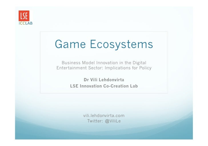 Game Ecosystems  Business Model Innovation in the DigitalEntertainment Sector: Implications for Policy            Dr Vili ...