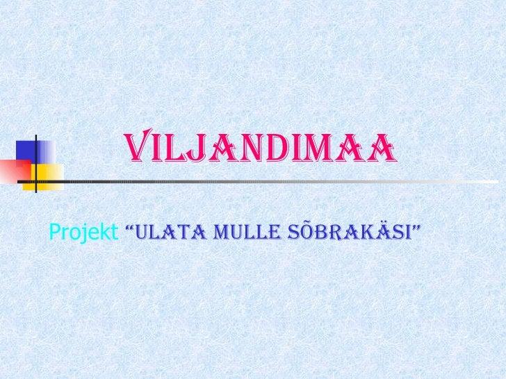 """Viljandimaa Projekt  """"Ulata mulle sõbrakäsi"""""""
