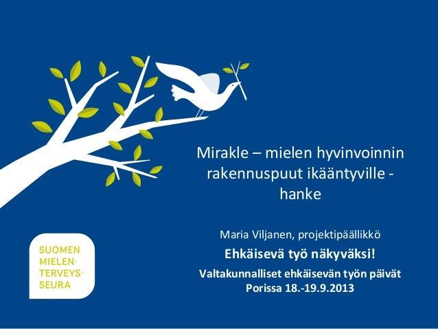 Mirakle – mielen hyvinvoinnin rakennuspuut ikääntyville - hanke Maria Viljanen, projektipäällikkö Ehkäisevä työ näkyväksi!...