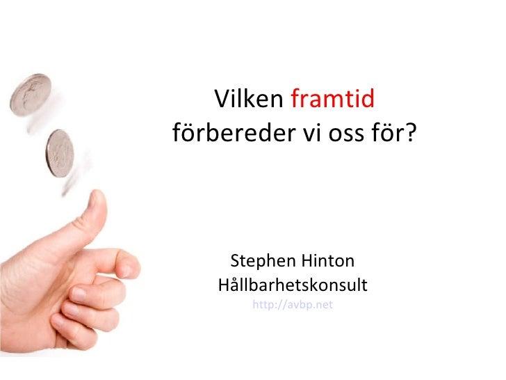 Vilken  framtid  förbereder vi oss för? Stephen Hinton Hållbarhetskonsult http://avbp.net