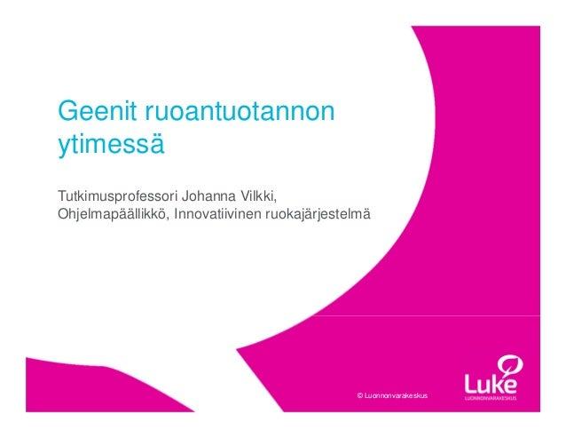 © Luonnonvarakeskus© Luonnonvarakeskus Tutkimusprofessori Johanna Vilkki, Ohjelmapäällikkö, Innovatiivinen ruokajärjestelm...
