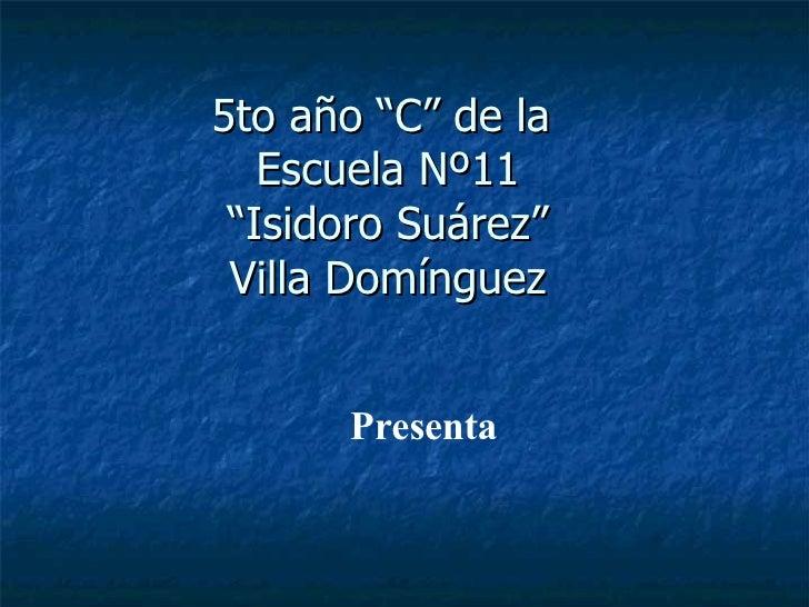 """5to año """"C"""" de la  Escuela Nº11 """"Isidoro Suárez"""" Villa Domínguez Presenta"""